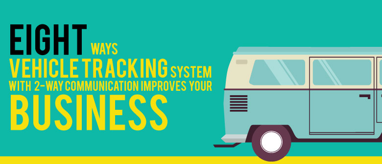 8 Ways vehicle-tracking-system-with-2-way-communication-improves-your-business