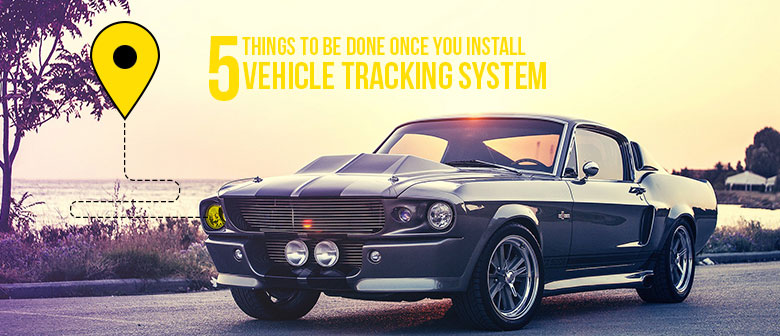 5 things-to-be-done-once-you-install-vehicle-tracking-system