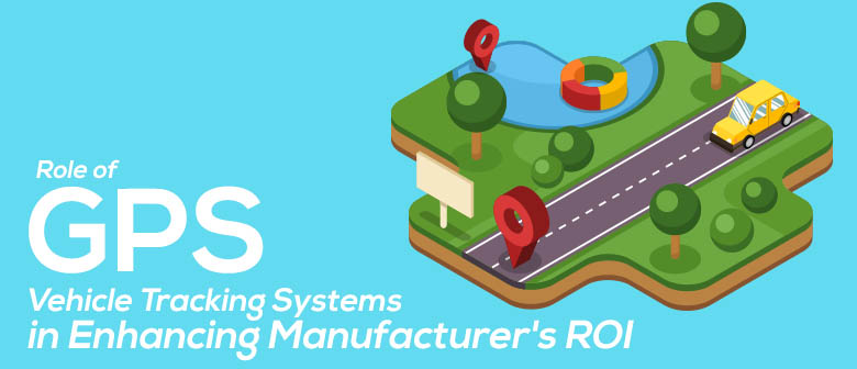 Role of GPS Vehicle Tracking Systems in Enhancing Manufacturer's ROI