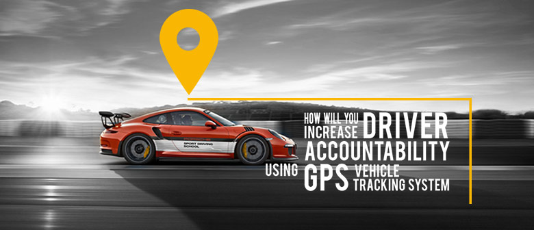 Increase Driver Accountability Using GPS Vehicle Tracking System