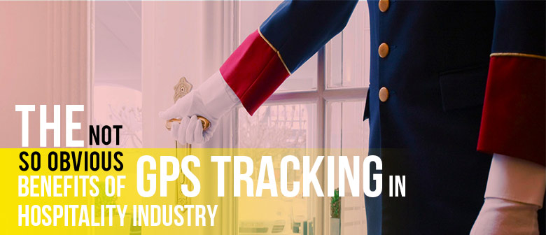 The Not-so-obvious Benefits of GPS tracking in Hospitality Industry