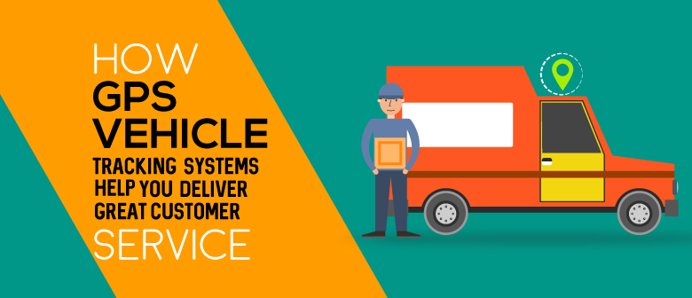 GPS Vehicle Tracking Systems Help You Deliver Great Customer Service