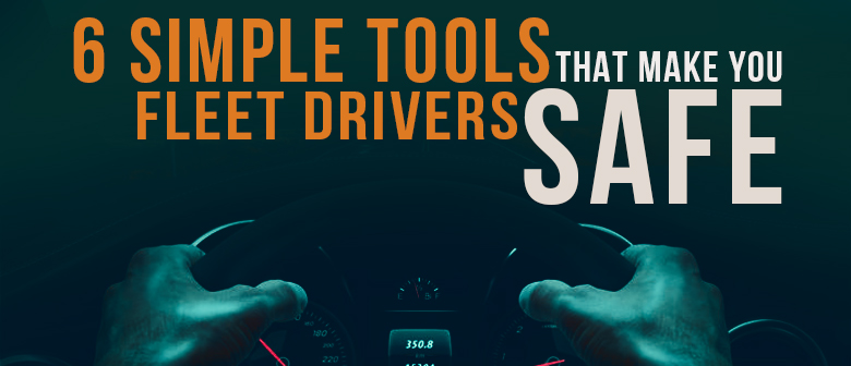 6 Simple Tools that Make Your Fleet Drivers Safe featured image