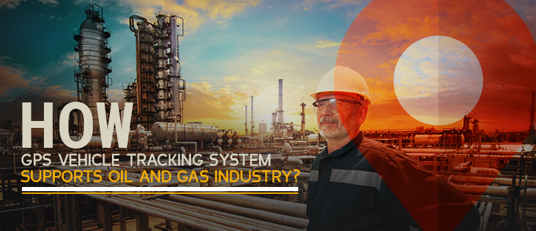 How GPS Vehicle Tracking System Supports Oil and Gas Industry